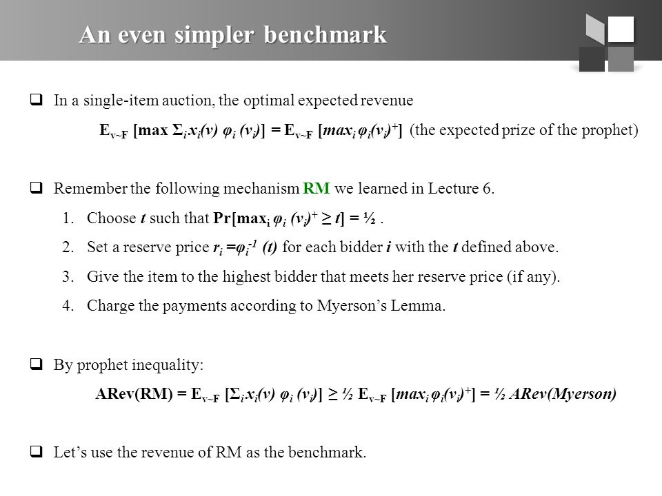 An even simpler benchmark  In a single-item auction, the optimal expected revenue E v~F [max Σ i x i (v) φ i (v i )] = E v~F [max i φ i (v i ) + ] (the expected prize of the prophet)  Remember the following mechanism RM we learned in Lecture 6.