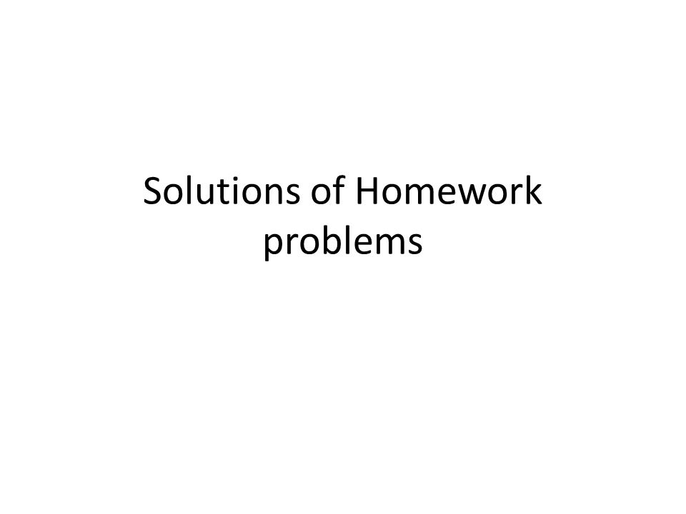 Solutions of Homework problems