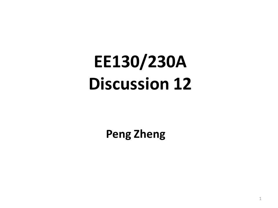 EE130/230A Discussion 12 Peng Zheng 1
