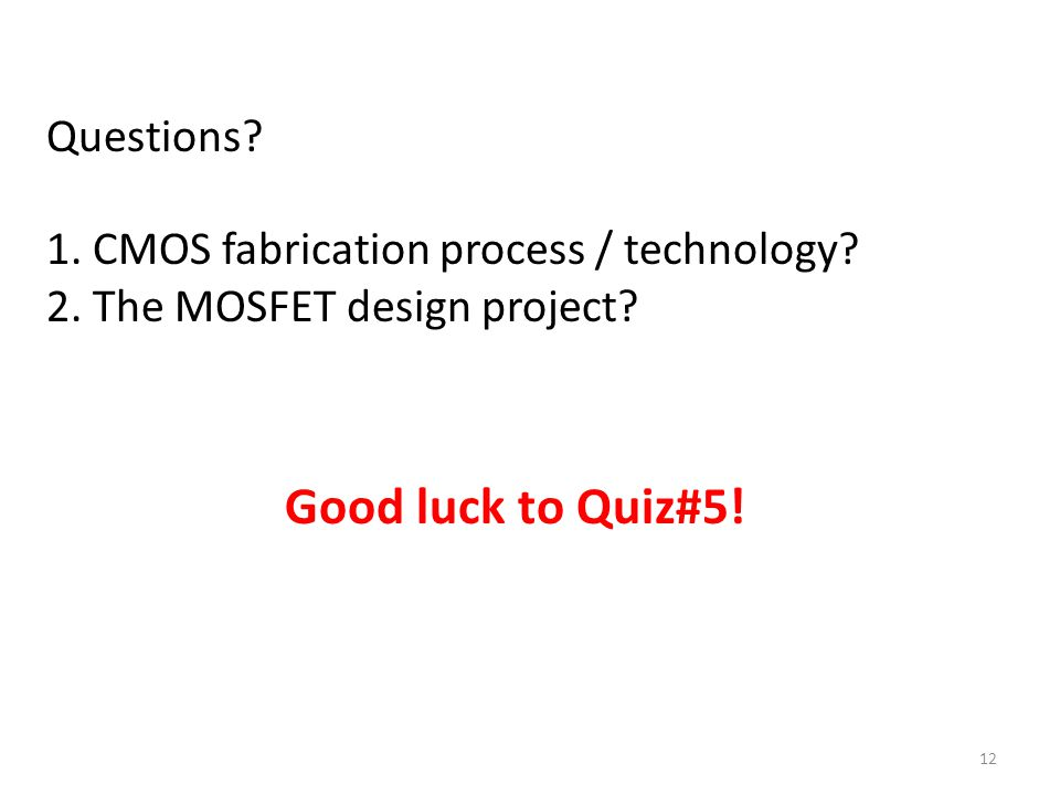 Questions? 1. CMOS fabrication process / technology? 2. The MOSFET design project? 12 Good luck to Quiz#5!