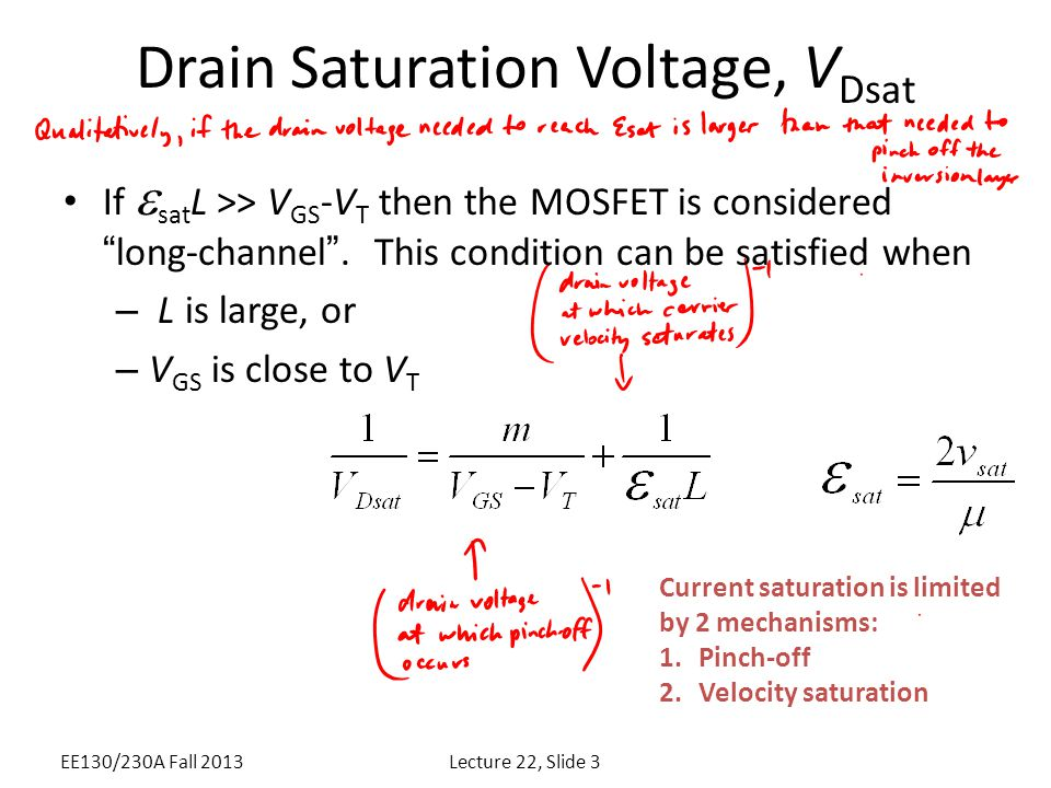 "Drain Saturation Voltage, V Dsat If  sat L >> V GS -V T then the MOSFET is considered ""long-channel"". This condition can be satisfied when – L is lar"