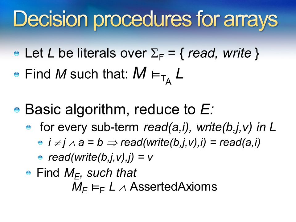 Let L be literals over  F = { read, write } Find M such that: M ⊨ T A L Basic algorithm, reduce to E: for every sub-term read(a,i), write(b,j,v) in L i  j  a = b  read(write(b,j,v),i) = read(a,i) read(write(b,j,v),j) = v Find M E, such that M E ⊨ E L  AssertedAxioms