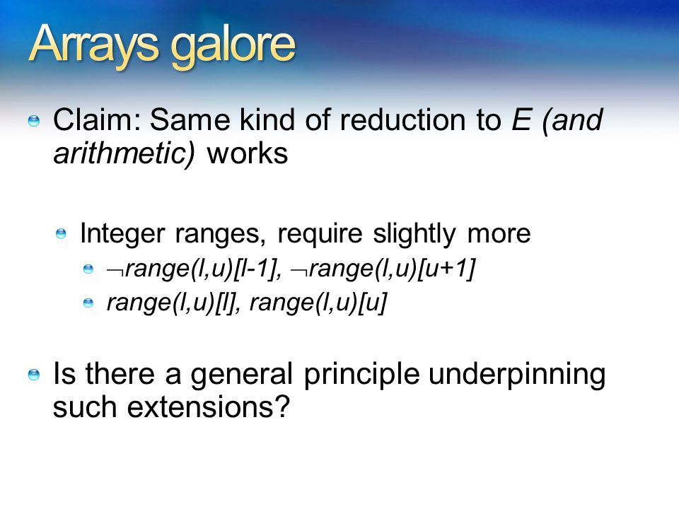 Claim: Same kind of reduction to E (and arithmetic) works Integer ranges, require slightly more  range(l,u)[l-1],  range(l,u)[u+1] range(l,u)[l], range(l,u)[u] Is there a general principle underpinning such extensions