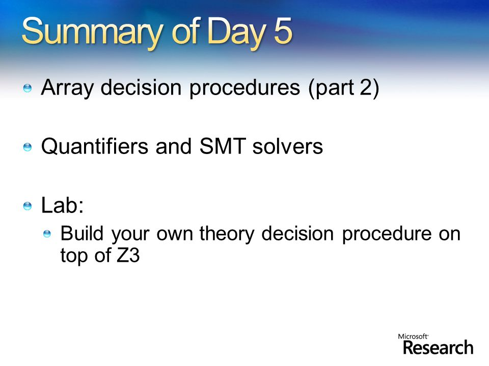 Array decision procedures (part 2) Quantifiers and SMT solvers Lab: Build your own theory decision procedure on top of Z3