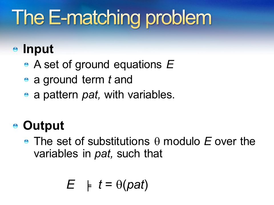 Input A set of ground equations E a ground term t and a pattern pat, with variables.