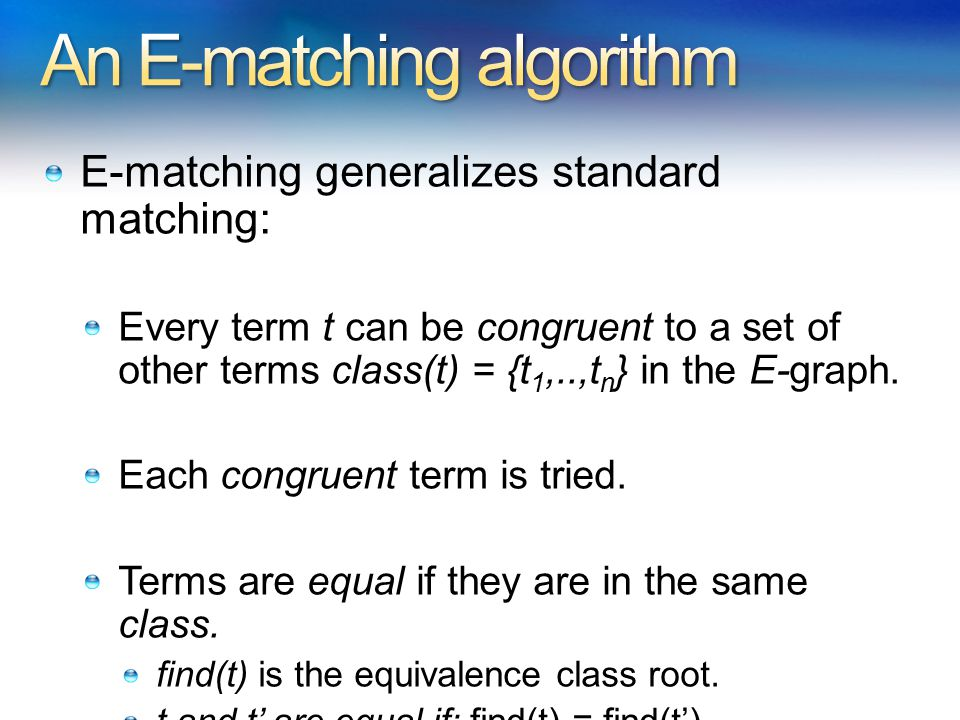 E-matching generalizes standard matching: Every term t can be congruent to a set of other terms class(t) = {t 1,..,t n } in the E-graph.
