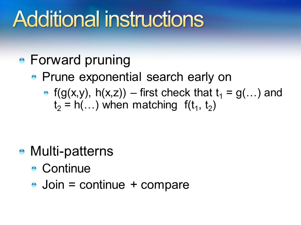 Forward pruning Prune exponential search early on f(g(x,y), h(x,z)) – first check that t 1 = g(…) and t 2 = h(…) when matching f(t 1, t 2 ) Multi-patterns Continue Join = continue + compare