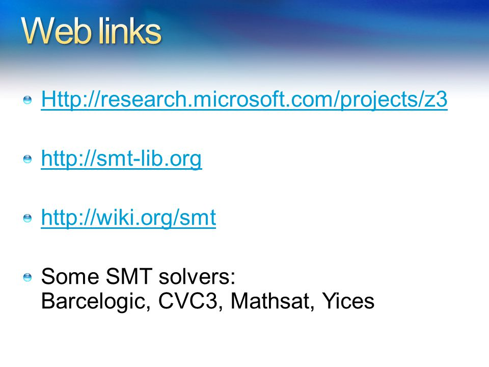 Http://research.microsoft.com/projects/z3 http://smt-lib.org http://wiki.org/smt Some SMT solvers: Barcelogic, CVC3, Mathsat, Yices