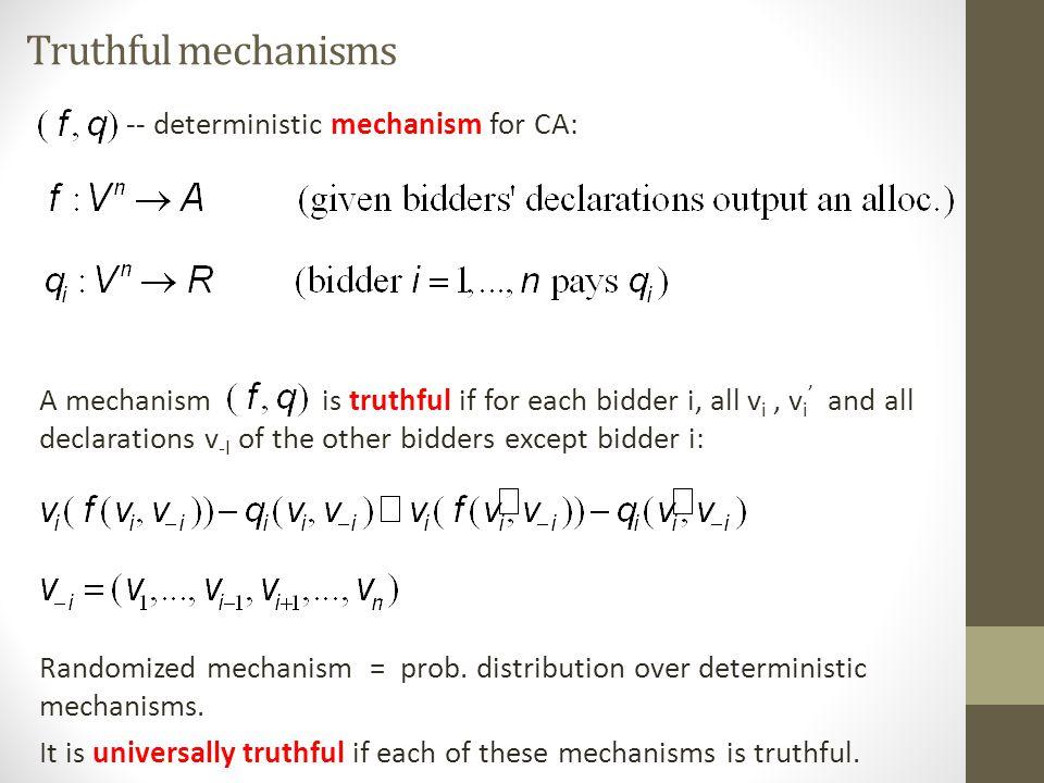 Truthful mechanisms -- deterministic mechanism for CA: A mechanism is truthful if for each bidder i, all v i, v i ' and all declarations v -I of the other bidders except bidder i: Randomized mechanism = prob.