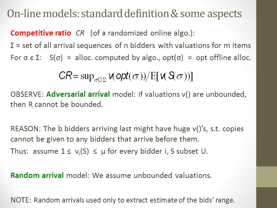 On-line models: standard definition & some aspects Competitive ratio CR (of a randomized online algo.): Σ = set of all arrival sequences of n bidders