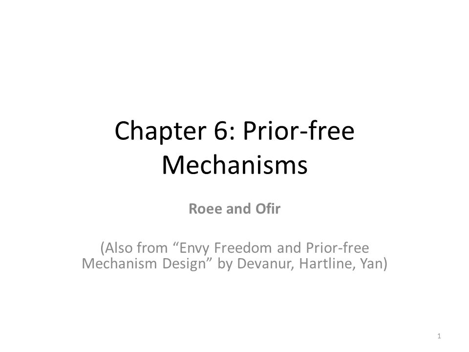 Chapter 6: Prior-free Mechanisms Roee and Ofir (Also from Envy Freedom and Prior-free Mechanism Design by Devanur, Hartline, Yan) 1