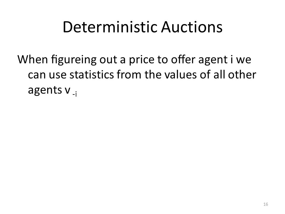 Deterministic Auctions When figureing out a price to offer agent i we can use statistics from the values of all other agents v -i 16
