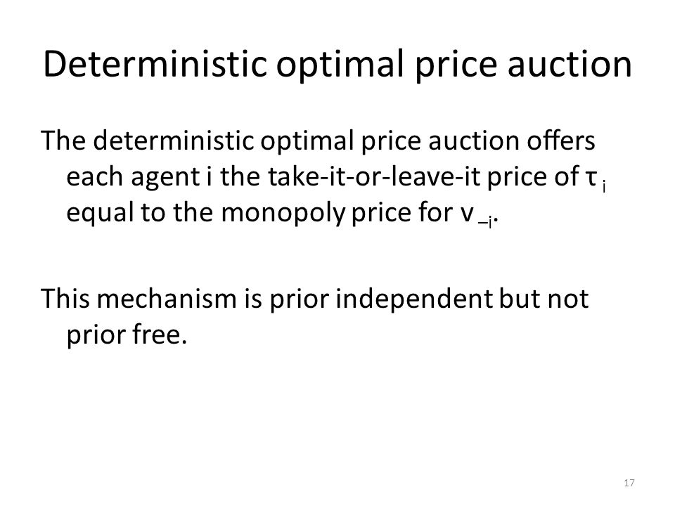 Deterministic optimal price auction The deterministic optimal price auction offers each agent i the take-it-or-leave-it price of τ i equal to the monopoly price for v –i.