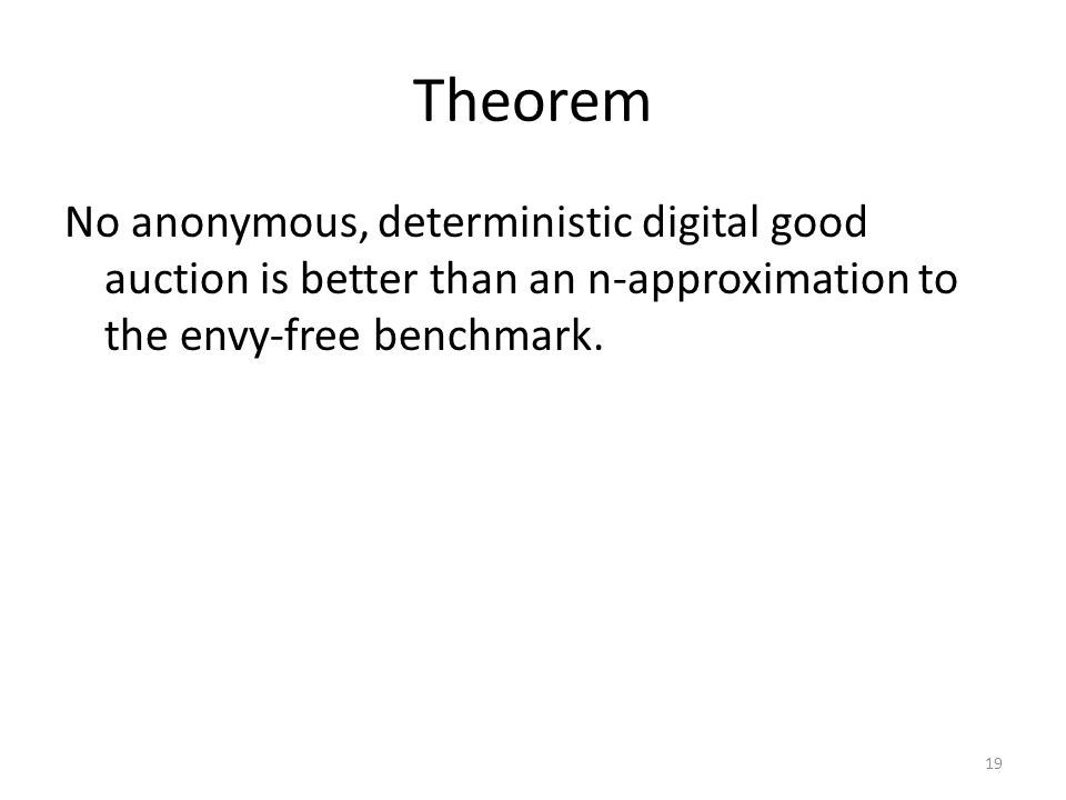 Theorem No anonymous, deterministic digital good auction is better than an n-approximation to the envy-free benchmark. 19