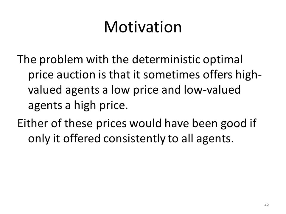 Motivation The problem with the deterministic optimal price auction is that it sometimes offers high- valued agents a low price and low-valued agents a high price.