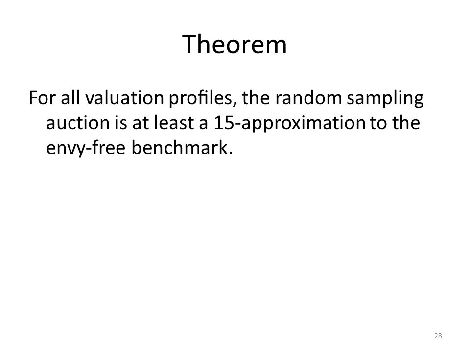 Theorem For all valuation profiles, the random sampling auction is at least a 15-approximation to the envy-free benchmark.