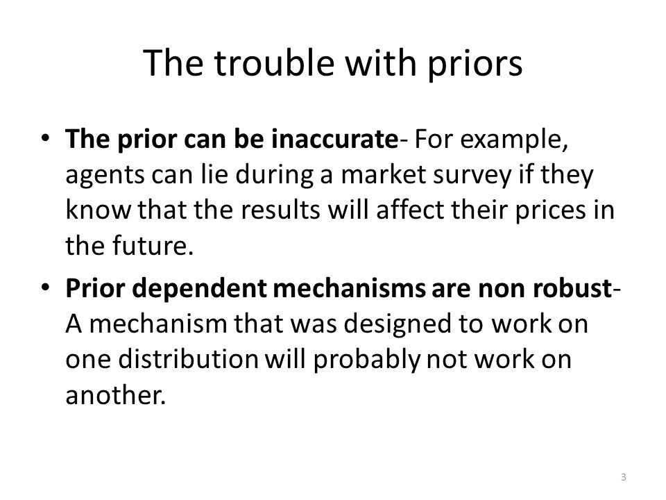 The trouble with priors The prior can be inaccurate- For example, agents can lie during a market survey if they know that the results will affect their prices in the future.