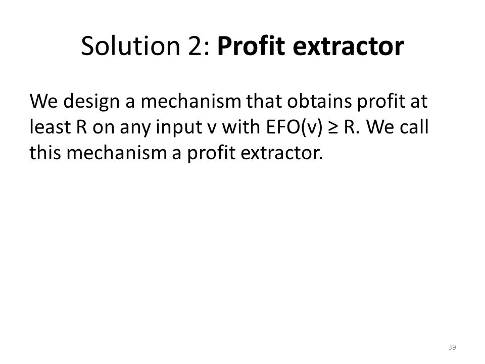 Solution 2: Profit extractor We design a mechanism that obtains profit at least R on any input v with EFO(v) ≥ R. We call this mechanism a profit extr