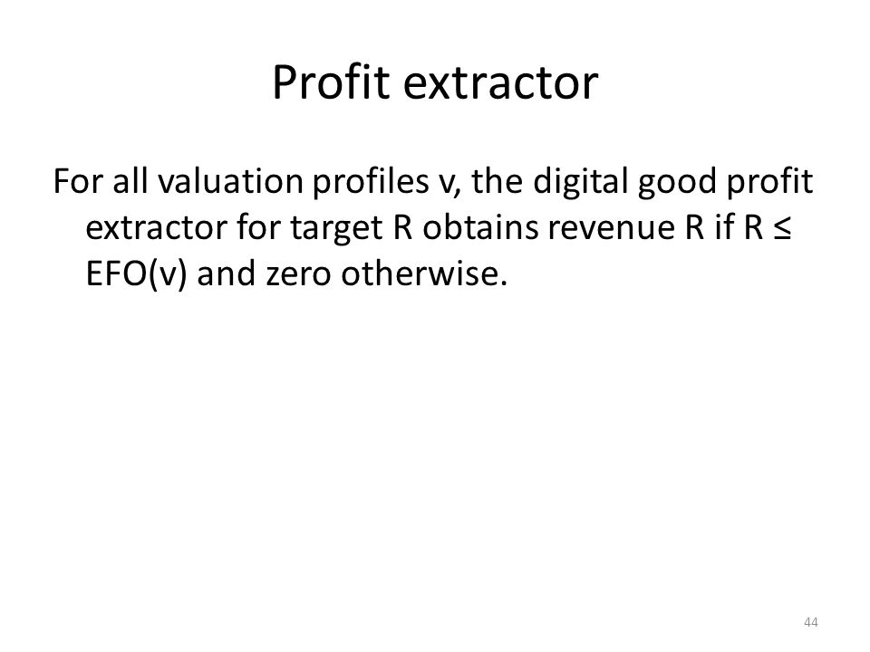 Profit extractor For all valuation profiles v, the digital good profit extractor for target R obtains revenue R if R ≤ EFO(v) and zero otherwise.