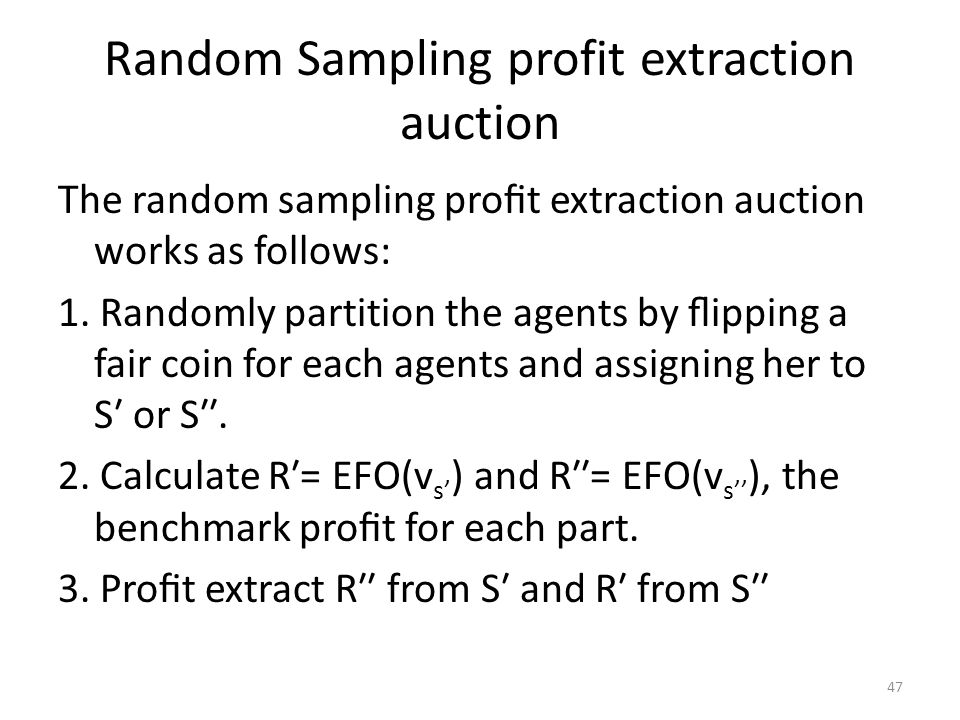 Random Sampling profit extraction auction The random sampling profit extraction auction works as follows: 1. Randomly partition the agents by flipping a