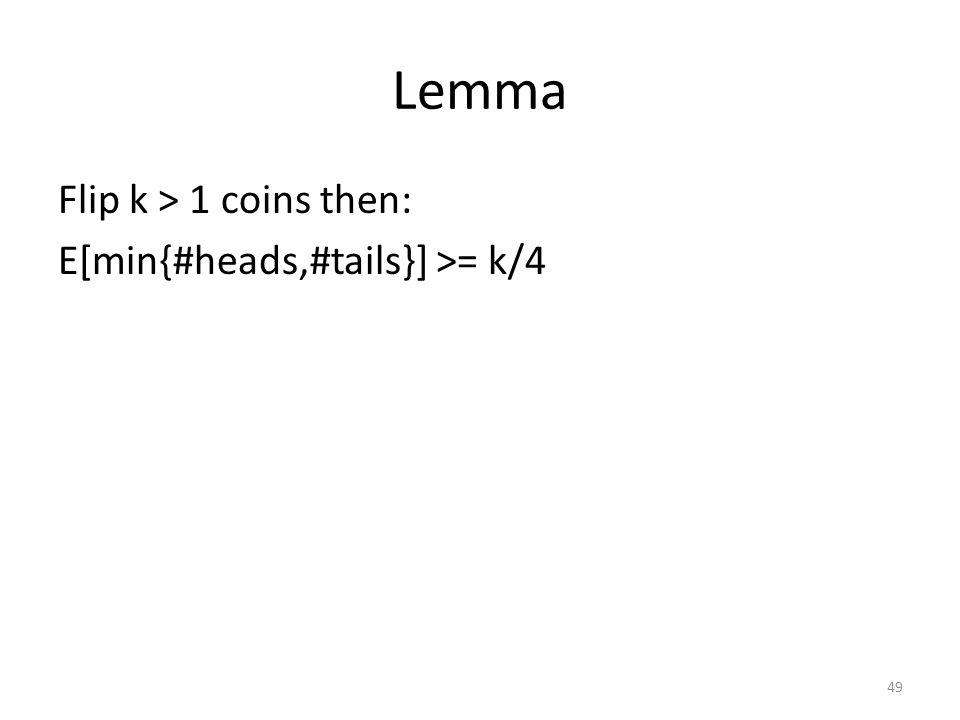Lemma Flip k > 1 coins then: E[min{#heads,#tails}] >= k/4 49
