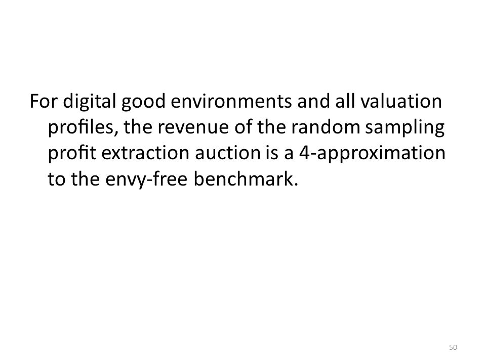 For digital good environments and all valuation profiles, the revenue of the random sampling profit extraction auction is a 4-approximation to the envy-free benchmark.