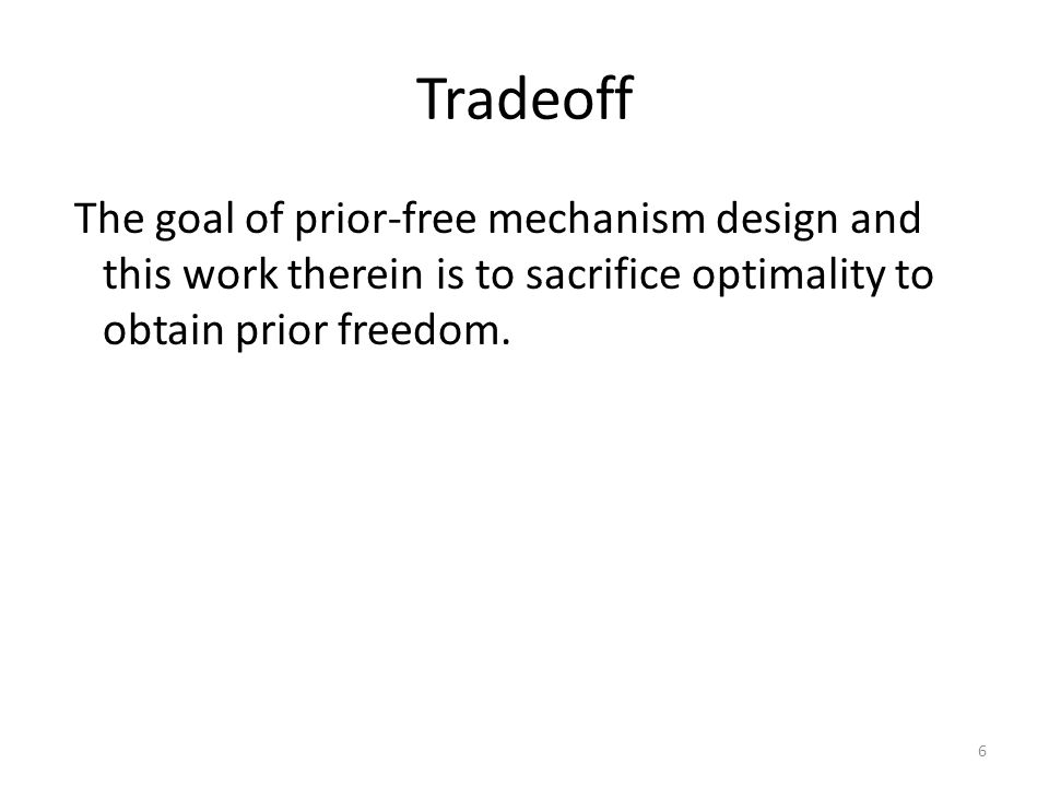 Tradeoff The goal of prior-free mechanism design and this work therein is to sacrifice optimality to obtain prior freedom. 6