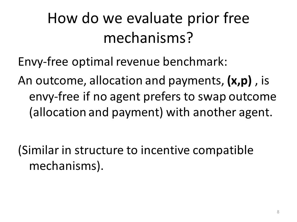 How do we evaluate prior free mechanisms? Envy-free optimal revenue benchmark: An outcome, allocation and payments, (x,p), is envy-free if no agent pr