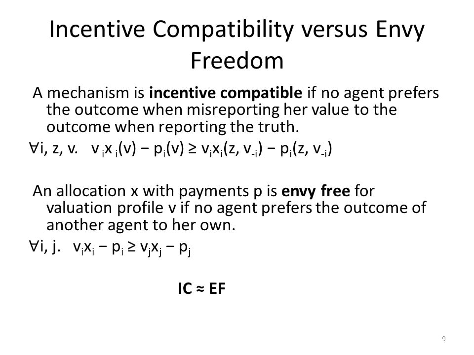 Incentive Compatibility versus Envy Freedom A mechanism is incentive compatible if no agent prefers the outcome when misreporting her value to the outcome when reporting the truth.