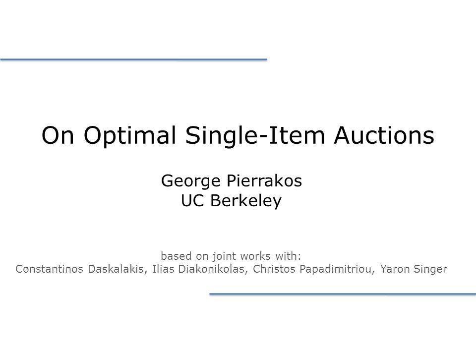 On Optimal Single-Item Auctions George Pierrakos UC Berkeley based on joint works with: Constantinos Daskalakis, Ilias Diakonikolas, Christos Papadimitriou, Yaron Singer