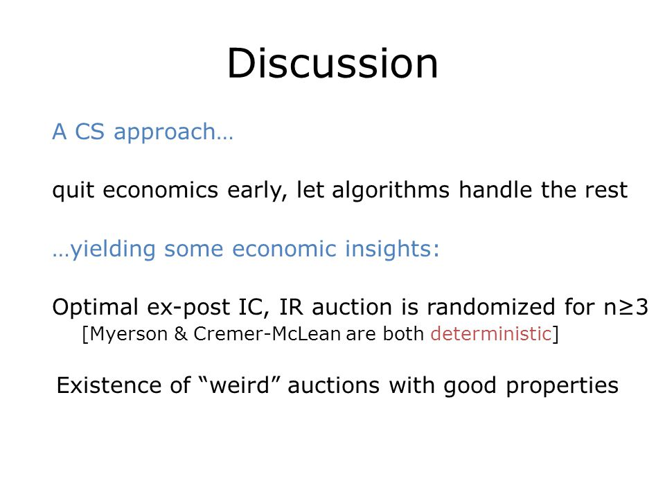 Discussion A CS approach… quit economics early, let algorithms handle the rest …yielding some economic insights: Optimal ex-post IC, IR auction is ran
