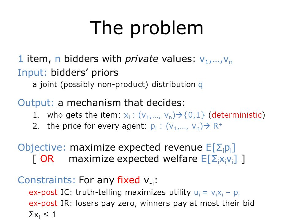 The problem 1 item, n bidders with private values: v 1,…,v n Input: bidders' priors a joint (possibly non-product) distribution q Output: a mechanism that decides: 1.who gets the item: x i : (v 1,…, v n )  {0,1} (deterministic) 2.the price for every agent: p i : (v 1,…, v n )  R + Objective: maximize expected revenue E[Σ i p i ] [ OR maximize expected welfare E[Σ i x i v i ] ] Constraints: For any fixed v -i : ex-post IC: truth-telling maximizes utility u i = v i x i – p i ex-post IR: losers pay zero, winners pay at most their bid Σx i ≤ 1