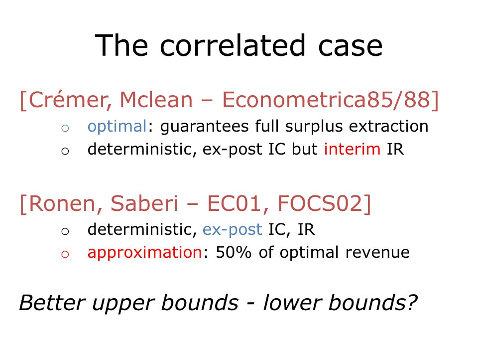 The correlated case [Crémer, Mclean – Econometrica85/88] o optimal: guarantees full surplus extraction o deterministic, ex-post IC but interim IR [Ronen, Saberi – EC01, FOCS02] o deterministic, ex-post IC, IR o approximation: 50% of optimal revenue Better upper bounds - lower bounds