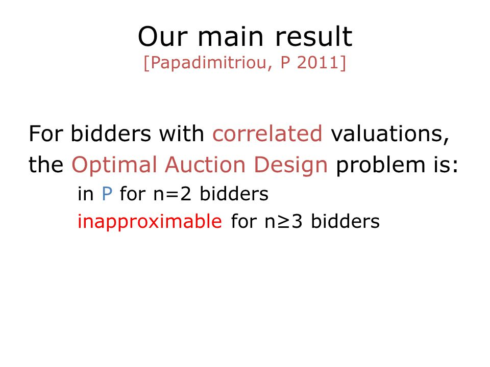 Our main result [Papadimitriou, P 2011] For bidders with correlated valuations, the Optimal Auction Design problem is: in P for n=2 bidders inapproxim