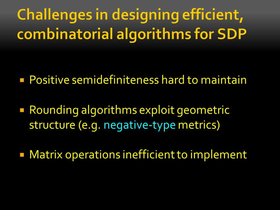  Positive semidefiniteness hard to maintain  Rounding algorithms exploit geometric structure (e.g. negative-type metrics)  Matrix operations ineffi