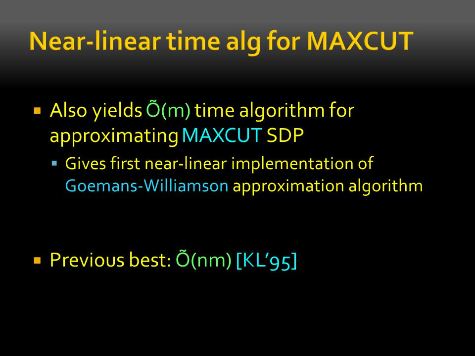 Also yields Õ(m) time algorithm for approximating MAXCUT SDP  Gives first near-linear implementation of Goemans-Williamson approximation algorithm