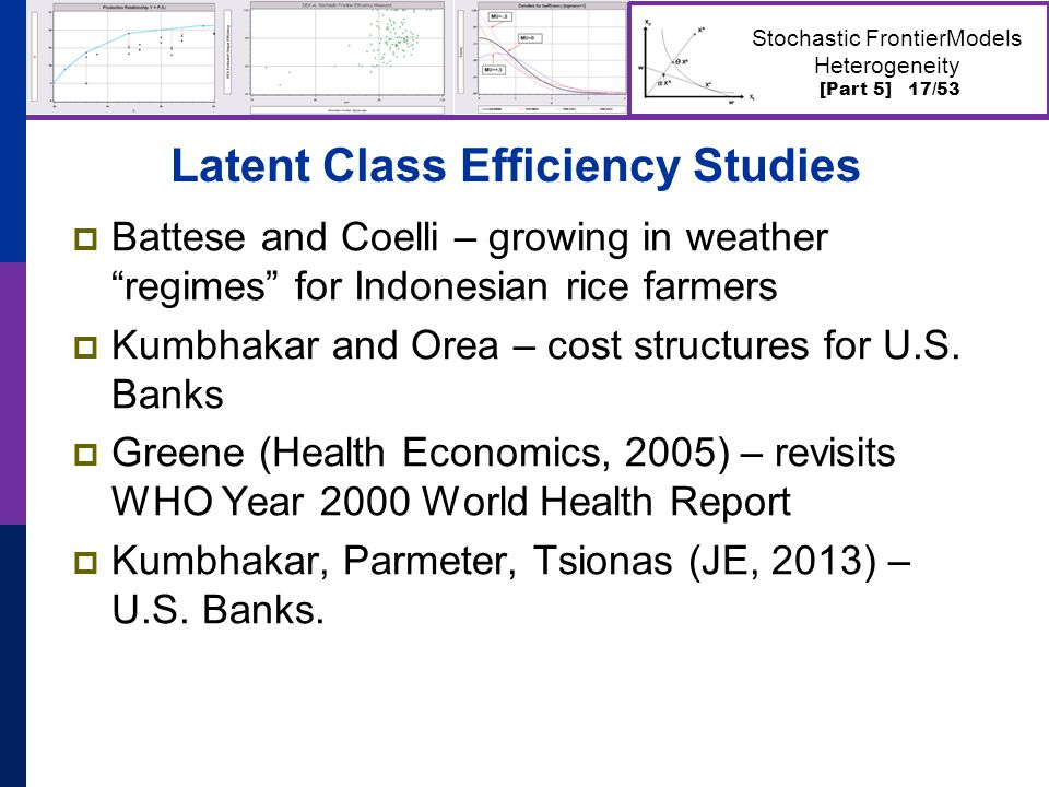 [Part 5] 17/53 Stochastic FrontierModels Heterogeneity Latent Class Efficiency Studies  Battese and Coelli – growing in weather regimes for Indonesian rice farmers  Kumbhakar and Orea – cost structures for U.S.