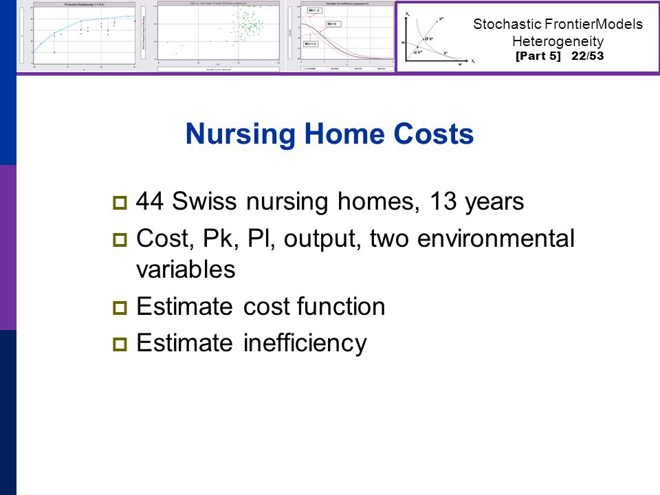 [Part 5] 22/53 Stochastic FrontierModels Heterogeneity Nursing Home Costs  44 Swiss nursing homes, 13 years  Cost, Pk, Pl, output, two environmental variables  Estimate cost function  Estimate inefficiency