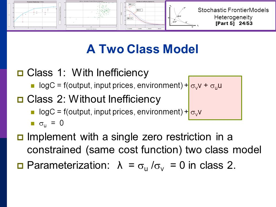 [Part 5] 24/53 Stochastic FrontierModels Heterogeneity A Two Class Model  Class 1: With Inefficiency logC = f(output, input prices, environment) +  v v +  u u  Class 2: Without Inefficiency logC = f(output, input prices, environment) +  v v  u = 0  Implement with a single zero restriction in a constrained (same cost function) two class model  Parameterization: λ =  u /  v = 0 in class 2.