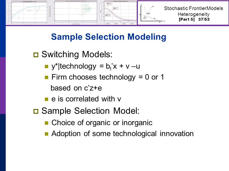 [Part 5] 37/53 Stochastic FrontierModels Heterogeneity Sample Selection Modeling  Switching Models: y*|technology = b t 'x + v –u Firm chooses technology = 0 or 1 based on c'z+e e is correlated with v  Sample Selection Model: Choice of organic or inorganic Adoption of some technological innovation