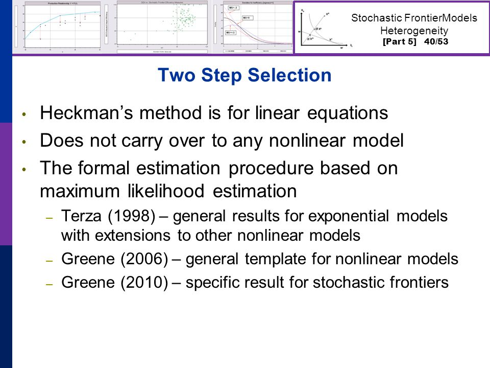 [Part 5] 40/53 Stochastic FrontierModels Heterogeneity Two Step Selection Heckman's method is for linear equations Does not carry over to any nonlinear model The formal estimation procedure based on maximum likelihood estimation – Terza (1998) – general results for exponential models with extensions to other nonlinear models – Greene (2006) – general template for nonlinear models – Greene (2010) – specific result for stochastic frontiers