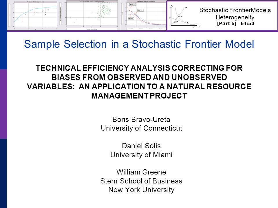 [Part 5] 51/53 Stochastic FrontierModels Heterogeneity Sample Selection in a Stochastic Frontier Model TECHNICAL EFFICIENCY ANALYSIS CORRECTING FOR BIASES FROM OBSERVED AND UNOBSERVED VARIABLES: AN APPLICATION TO A NATURAL RESOURCE MANAGEMENT PROJECT Boris Bravo-Ureta University of Connecticut Daniel Solis University of Miami William Greene Stern School of Business New York University