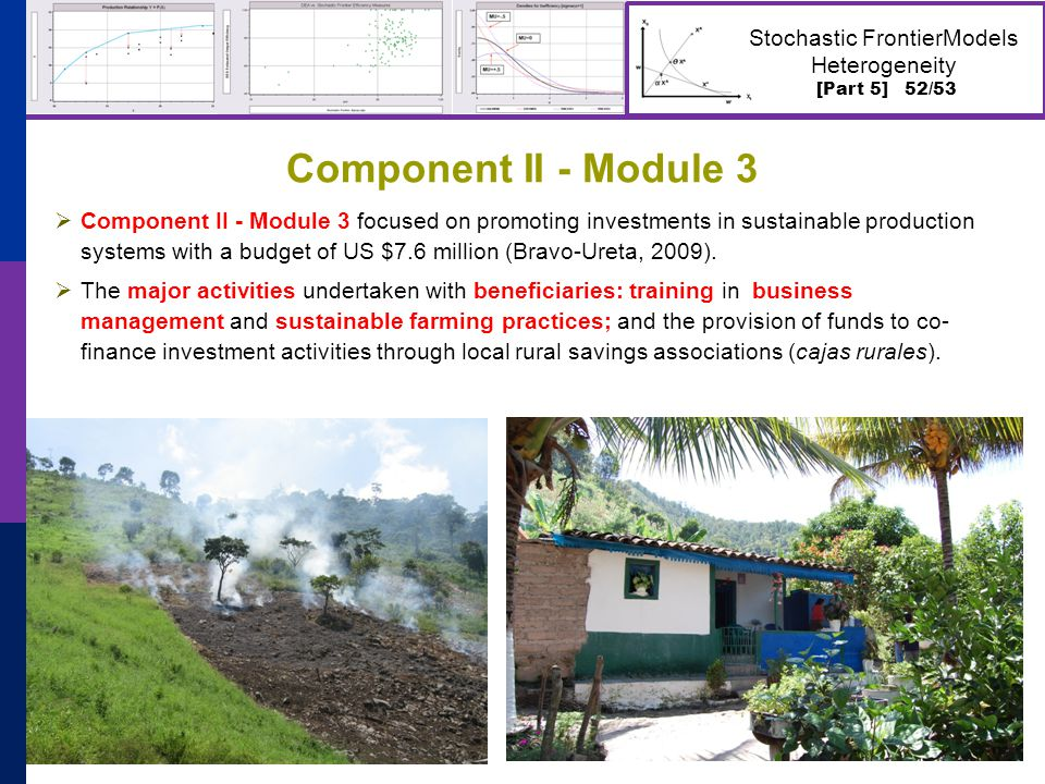 [Part 5] 52/53 Stochastic FrontierModels Heterogeneity  Component II - Module 3 focused on promoting investments in sustainable production systems with a budget of US $7.6 million (Bravo-Ureta, 2009).