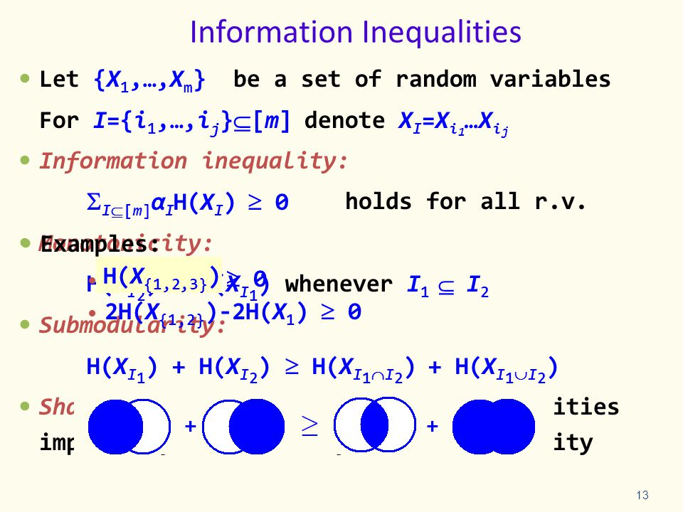 Information Inequalities Let {X 1,…,X m } be a set of random variables For I={i 1,…,i j }  [m] denote X I =X i 1 …X i j Information inequality:  I[m] α I H(X I )  0 Monotonicity: H(X I 2 )  H(X I 1 ) whenever I 1  I 2 Submodularity: H(X I 1 ) + H(X I 2 )  H(X I 1 I 2 ) + H(X I 1 I 2 ) Shannon type inequalities: All inequalities implied by monotonicity and submodularity 13 Examples: H(X 1 X 2 X 3 )  0 2H(X {1,2} )-2H(X 1 )  0 H(X {1,2,3} ) holds for all r.v.