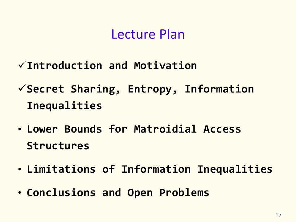 Lecture Plan Introduction and Motivation Secret Sharing, Entropy, Information Inequalities Lower Bounds for Matroidial Access Structures Limitations of Information Inequalities Conclusions and Open Problems 15