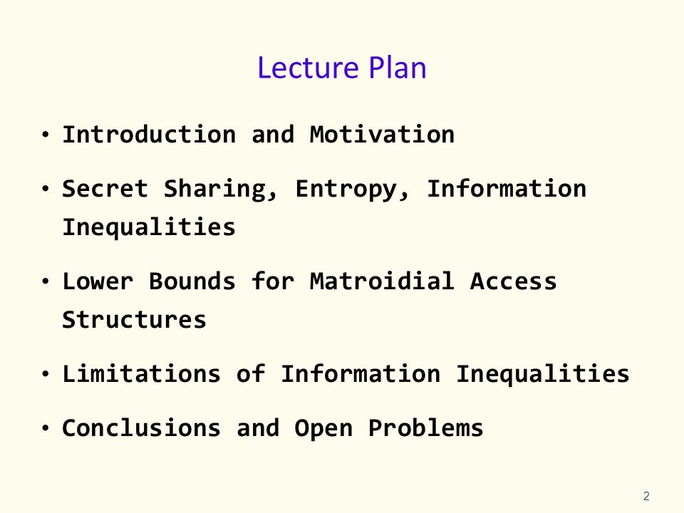 Lecture Plan Introduction and Motivation Secret Sharing, Entropy, Information Inequalities Lower Bounds for Matroidial Access Structures Limitations of Information Inequalities Conclusions and Open Problems 2