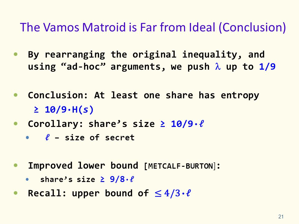 The Vamos Matroid is Far from Ideal (Conclusion) By rearranging the original inequality, and using ad-hoc arguments, we push up to 1/9 Conclusion: At least one share has entropy ≥ 10/9·H(s) Corollary: share's size ≥ 10/9· ℓ ℓ – size of secret Improved lower bound [METCALF-BURTON ] : share's size ≥ 9/8 · ℓ Recall: upper bound of ≤ 4/3 · ℓ 21