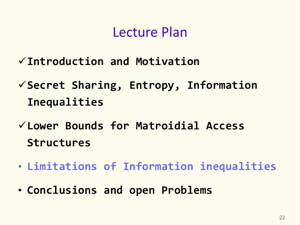 Lecture Plan Introduction and Motivation Secret Sharing, Entropy, Information Inequalities Lower Bounds for Matroidial Access Structures Limitations of Information inequalities Conclusions and open Problems 22