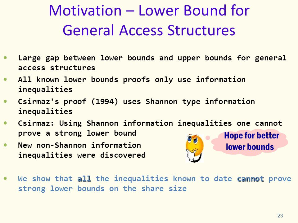 Motivation – Lower Bound for General Access Structures Large gap between lower bounds and upper bounds for general access structures All known lower bounds proofs only use information inequalities Csirmaz s proof (1994) uses Shannon type information inequalities Csirmaz: Using Shannon information inequalities one cannot prove a strong lower bound New non-Shannon information inequalities were discovered allcannot We show that all the inequalities known to date cannot prove strong lower bounds on the share size 23 Hope for better lower bounds
