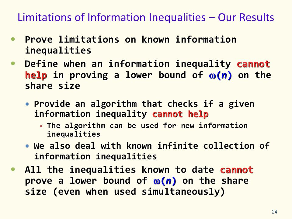 Limitations of Information Inequalities – Our Results Prove limitations on known information inequalities Prove limitations on known information inequalities Define when an information inequality cannot help in proving a lower bound of (n) on the share size Define when an information inequality cannot help in proving a lower bound of (n) on the share size Provide an algorithm that checks if a given information inequality cannot help Provide an algorithm that checks if a given information inequality cannot help The algorithm can be used for new information inequalities The algorithm can be used for new information inequalities We also deal with known infinite collection of information inequalities We also deal with known infinite collection of information inequalities All the inequalities known to date cannot prove a lower bound of (n) on the share size (even when used simultaneously) All the inequalities known to date cannot prove a lower bound of (n) on the share size (even when used simultaneously) 24